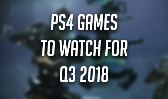 PS4 Games to Watch For in Q3 2018