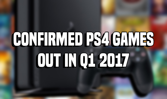 Confirmed PS4 Games Out in Q1 2017