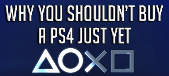Why You Shouldn't Buy a PS4 Just Yet